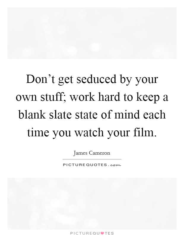Don't get seduced by your own stuff; work hard to keep a blank slate state of mind each time you watch your film Picture Quote #1