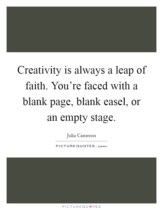 Creativity is always a leap of faith. You're faced with a blank page, blank easel, or an empty stage Picture Quote #1