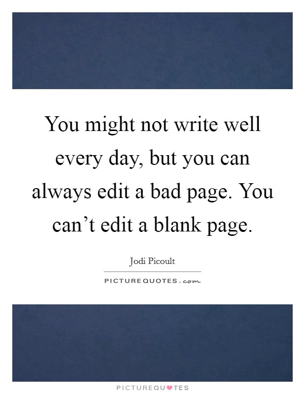 You might not write well every day, but you can always edit a bad page. You can't edit a blank page Picture Quote #1