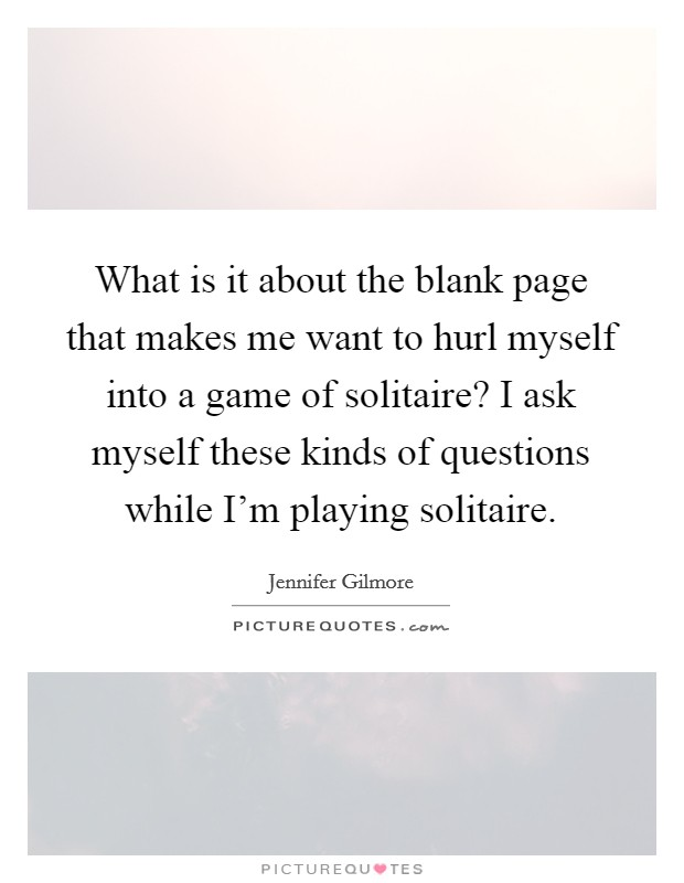What is it about the blank page that makes me want to hurl myself into a game of solitaire? I ask myself these kinds of questions while I'm playing solitaire Picture Quote #1