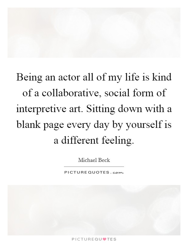 Being an actor all of my life is kind of a collaborative, social form of interpretive art. Sitting down with a blank page every day by yourself is a different feeling Picture Quote #1