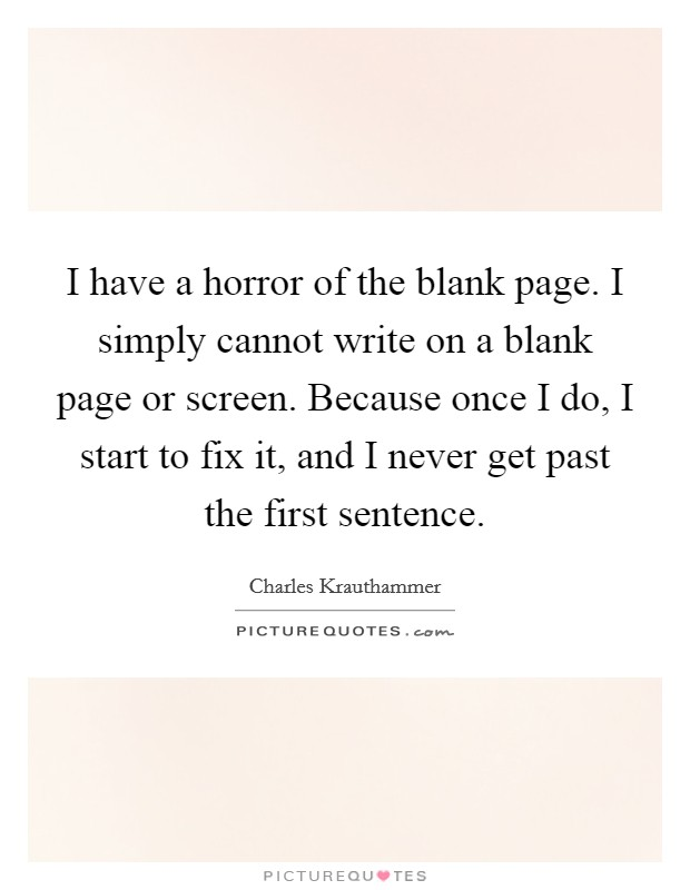 I have a horror of the blank page. I simply cannot write on a blank page or screen. Because once I do, I start to fix it, and I never get past the first sentence Picture Quote #1