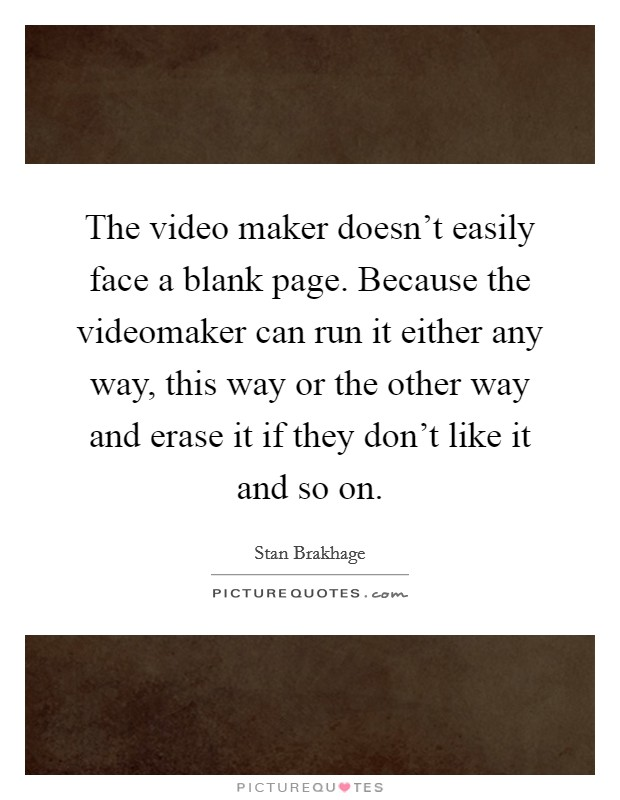 The video maker doesn't easily face a blank page. Because the videomaker can run it either any way, this way or the other way and erase it if they don't like it and so on Picture Quote #1