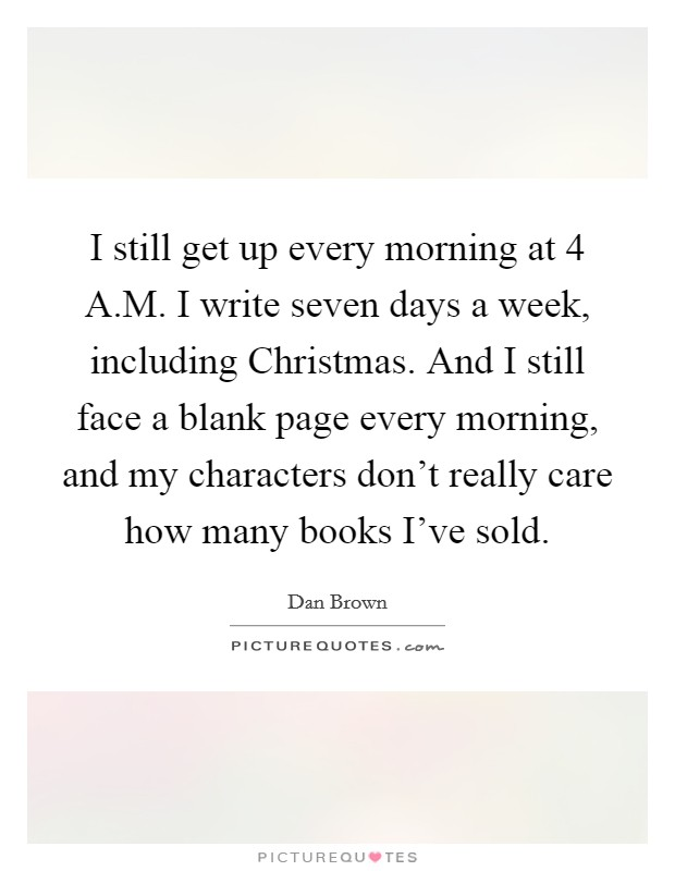 I still get up every morning at 4 A.M. I write seven days a week, including Christmas. And I still face a blank page every morning, and my characters don't really care how many books I've sold Picture Quote #1
