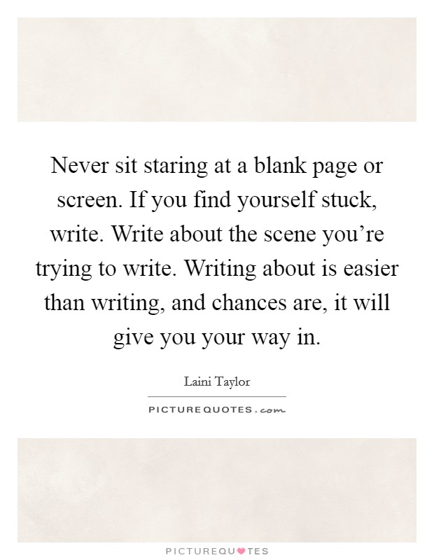 Never sit staring at a blank page or screen. If you find yourself stuck, write. Write about the scene you're trying to write. Writing about is easier than writing, and chances are, it will give you your way in Picture Quote #1