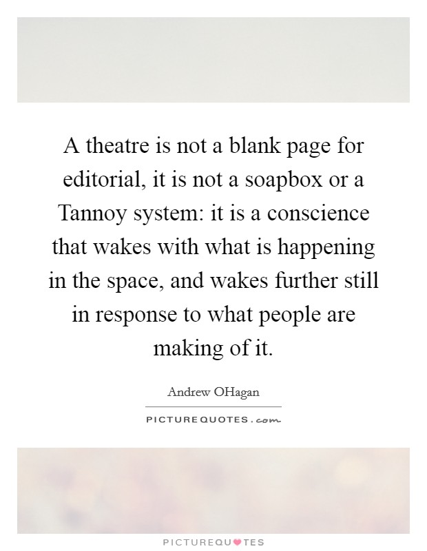 A theatre is not a blank page for editorial, it is not a soapbox or a Tannoy system: it is a conscience that wakes with what is happening in the space, and wakes further still in response to what people are making of it Picture Quote #1