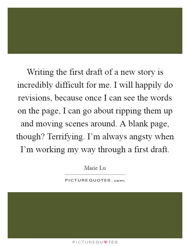 Writing the first draft of a new story is incredibly difficult for me. I will happily do revisions, because once I can see the words on the page, I can go about ripping them up and moving scenes around. A blank page, though? Terrifying. I'm always angsty when I'm working my way through a first draft Picture Quote #1