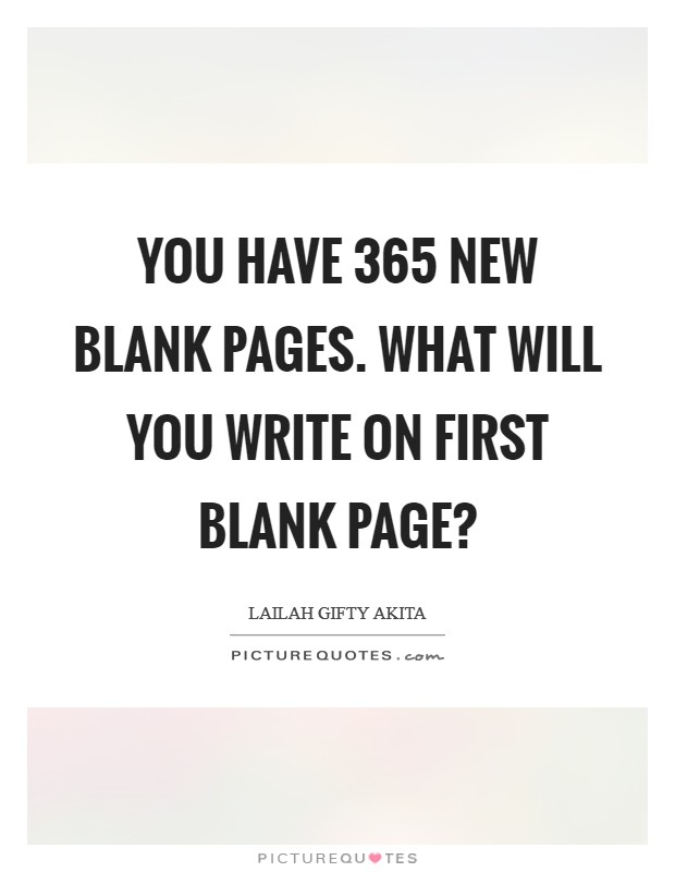 You have 365 new blank pages. What will you write on first blank page? Picture Quote #1