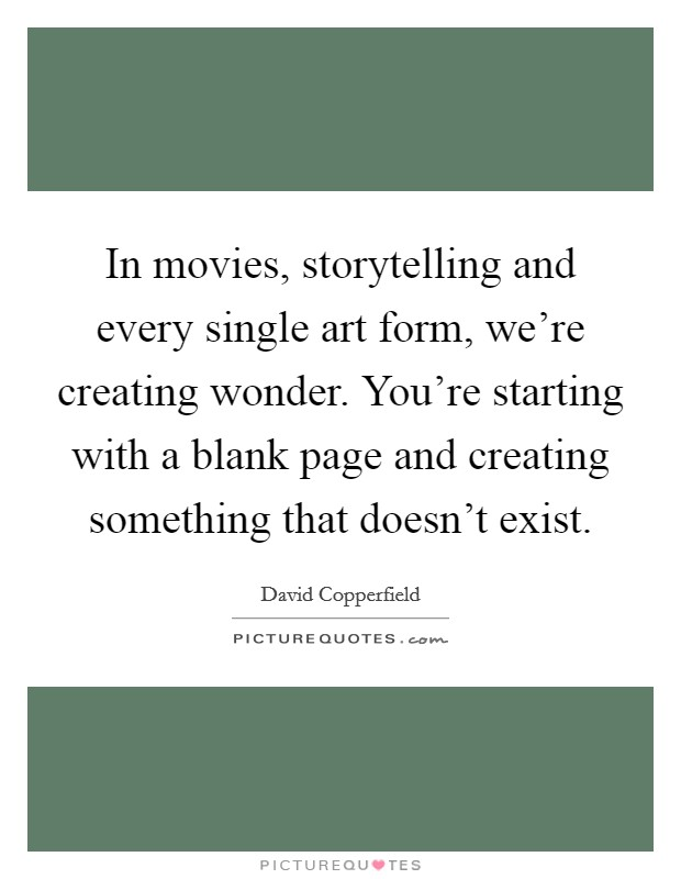 In movies, storytelling and every single art form, we're creating wonder. You're starting with a blank page and creating something that doesn't exist Picture Quote #1