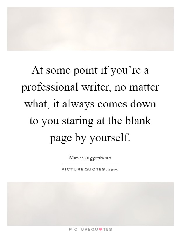 At some point if you're a professional writer, no matter what, it always comes down to you staring at the blank page by yourself Picture Quote #1