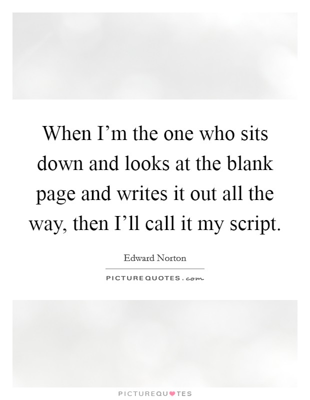 When I'm the one who sits down and looks at the blank page and writes it out all the way, then I'll call it my script Picture Quote #1