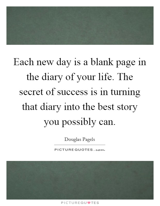 Each new day is a blank page in the diary of your life. The secret of success is in turning that diary into the best story you possibly can Picture Quote #1