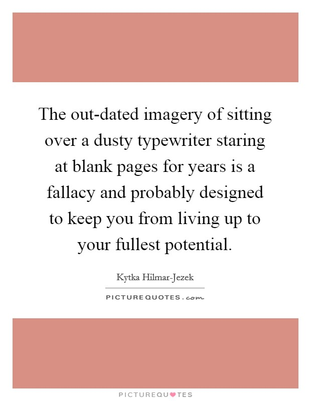 The out-dated imagery of sitting over a dusty typewriter staring at blank pages for years is a fallacy and probably designed to keep you from living up to your fullest potential Picture Quote #1