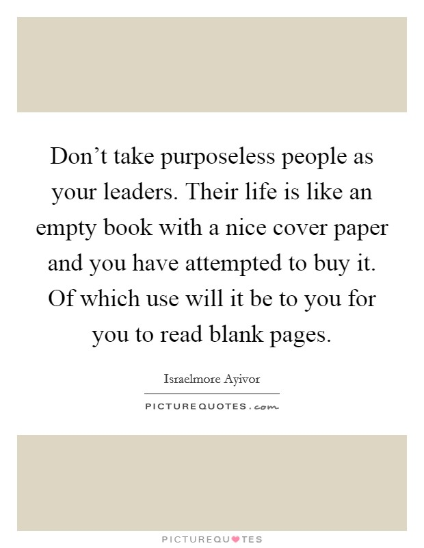 Don't take purposeless people as your leaders. Their life is like an empty book with a nice cover paper and you have attempted to buy it. Of which use will it be to you for you to read blank pages Picture Quote #1