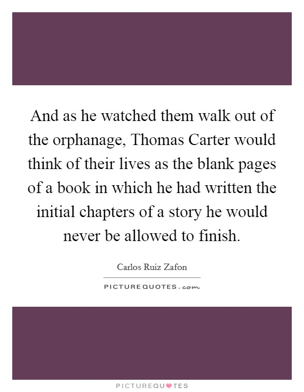 And as he watched them walk out of the orphanage, Thomas Carter would think of their lives as the blank pages of a book in which he had written the initial chapters of a story he would never be allowed to finish Picture Quote #1