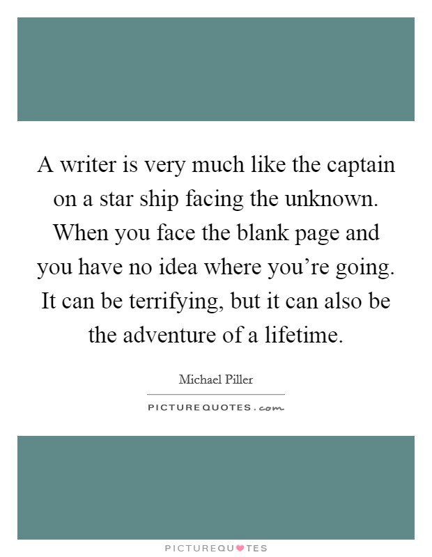 A writer is very much like the captain on a star ship facing the unknown. When you face the blank page and you have no idea where you're going. It can be terrifying, but it can also be the adventure of a lifetime Picture Quote #1