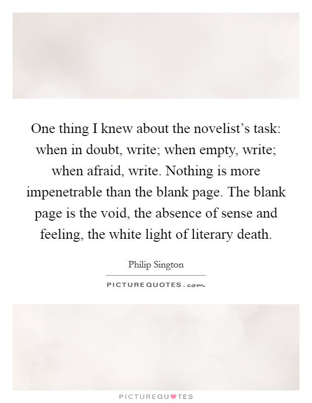 One thing I knew about the novelist's task: when in doubt, write; when empty, write; when afraid, write. Nothing is more impenetrable than the blank page. The blank page is the void, the absence of sense and feeling, the white light of literary death Picture Quote #1