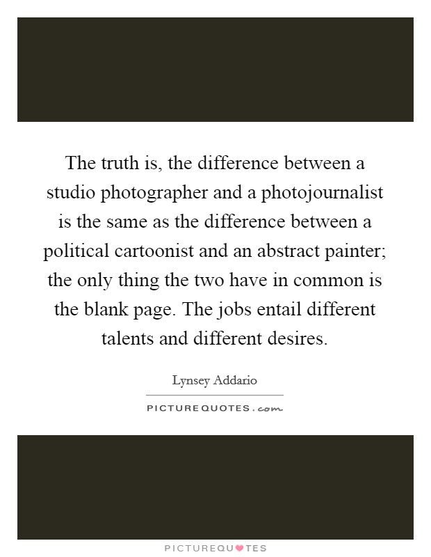 The truth is, the difference between a studio photographer and a photojournalist is the same as the difference between a political cartoonist and an abstract painter; the only thing the two have in common is the blank page. The jobs entail different talents and different desires Picture Quote #1