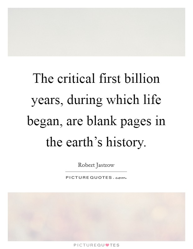 The critical first billion years, during which life began, are blank pages in the earth's history Picture Quote #1