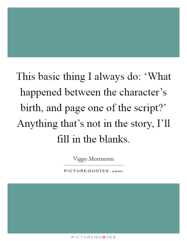 This basic thing I always do: 'What happened between the character's birth, and page one of the script?' Anything that's not in the story, I'll fill in the blanks Picture Quote #1
