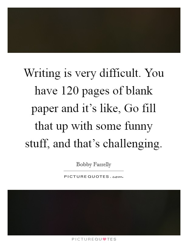 Writing is very difficult. You have 120 pages of blank paper and it's like, Go fill that up with some funny stuff, and that's challenging Picture Quote #1