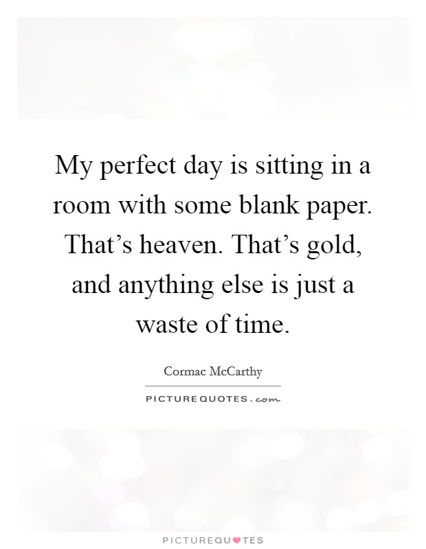 My perfect day is sitting in a room with some blank paper. That's heaven. That's gold, and anything else is just a waste of time Picture Quote #1