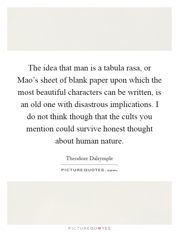The idea that man is a tabula rasa, or Mao's sheet of blank paper upon which the most beautiful characters can be written, is an old one with disastrous implications. I do not think though that the cults you mention could survive honest thought about human nature Picture Quote #1