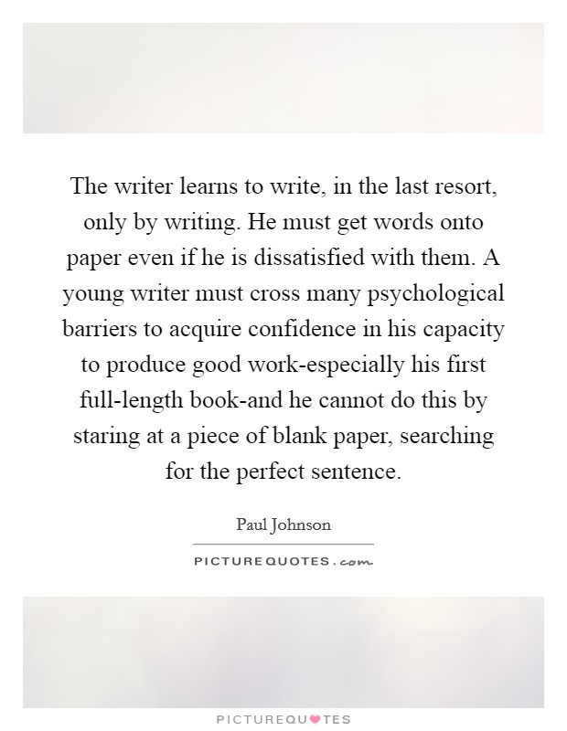 The writer learns to write, in the last resort, only by writing. He must get words onto paper even if he is dissatisfied with them. A young writer must cross many psychological barriers to acquire confidence in his capacity to produce good work-especially his first full-length book-and he cannot do this by staring at a piece of blank paper, searching for the perfect sentence Picture Quote #1