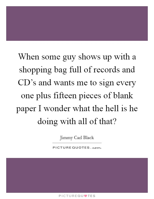 When some guy shows up with a shopping bag full of records and CD's and wants me to sign every one plus fifteen pieces of blank paper I wonder what the hell is he doing with all of that? Picture Quote #1