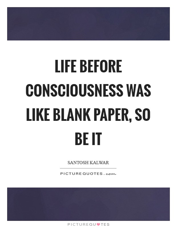 Life before consciousness was like blank paper, so be it Picture Quote #1