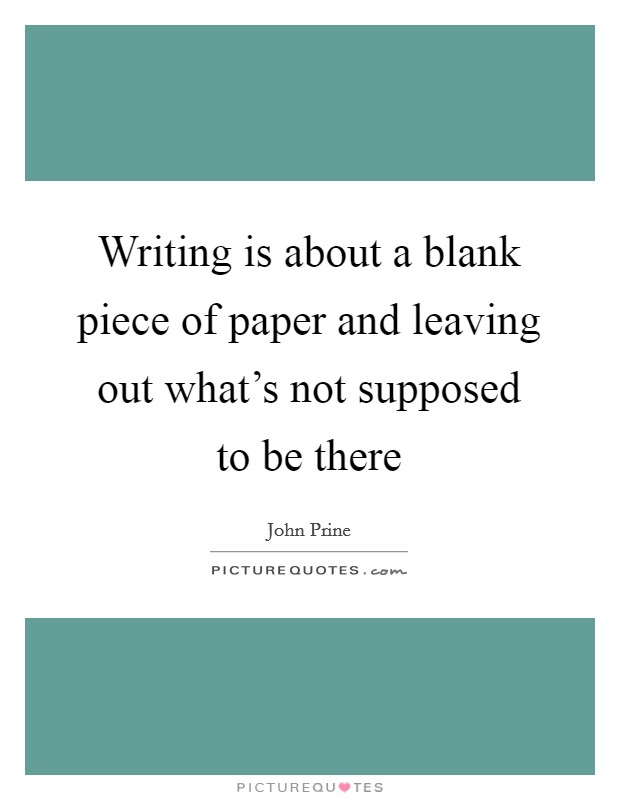 Writing is about a blank piece of paper and leaving out what's not supposed to be there Picture Quote #1