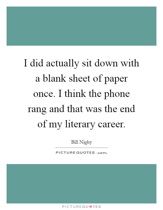 I did actually sit down with a blank sheet of paper once. I think the phone rang and that was the end of my literary career Picture Quote #1