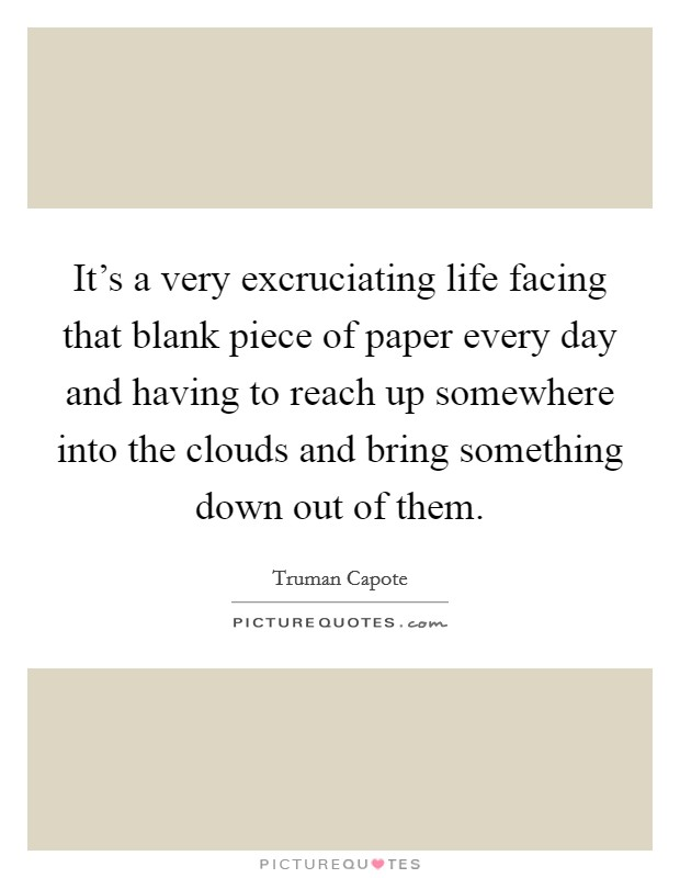 It's a very excruciating life facing that blank piece of paper every day and having to reach up somewhere into the clouds and bring something down out of them Picture Quote #1