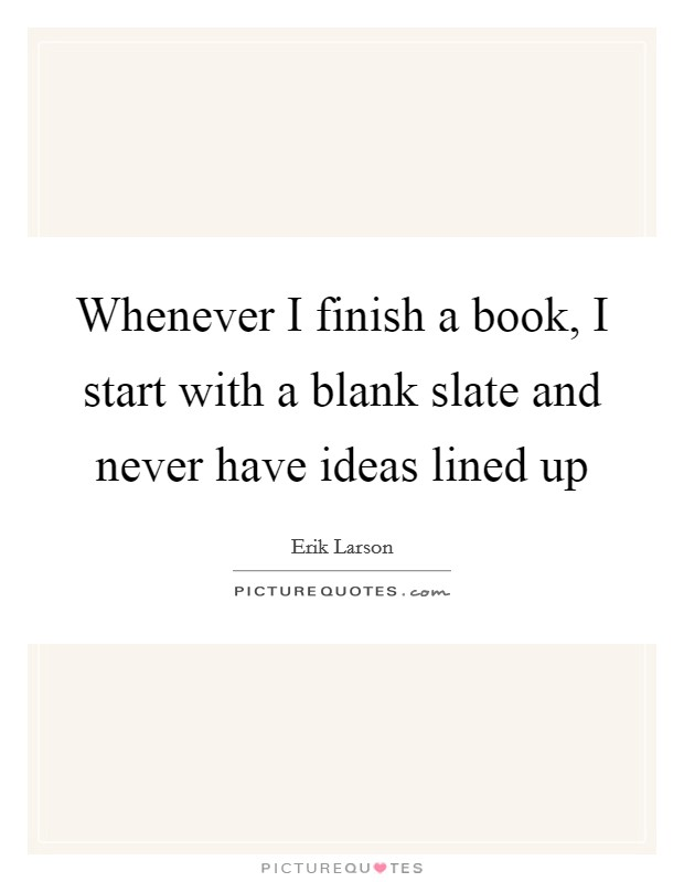 Whenever I finish a book, I start with a blank slate and never have ideas lined up Picture Quote #1
