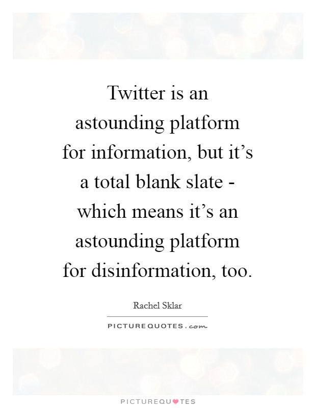 Twitter is an astounding platform for information, but it's a total blank slate - which means it's an astounding platform for disinformation, too Picture Quote #1
