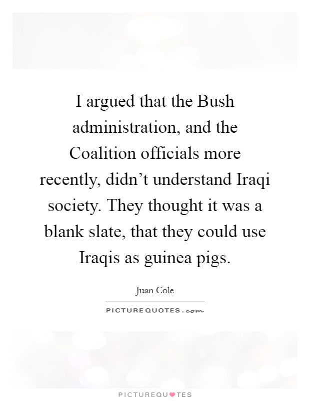 I argued that the Bush administration, and the Coalition officials more recently, didn't understand Iraqi society. They thought it was a blank slate, that they could use Iraqis as guinea pigs Picture Quote #1