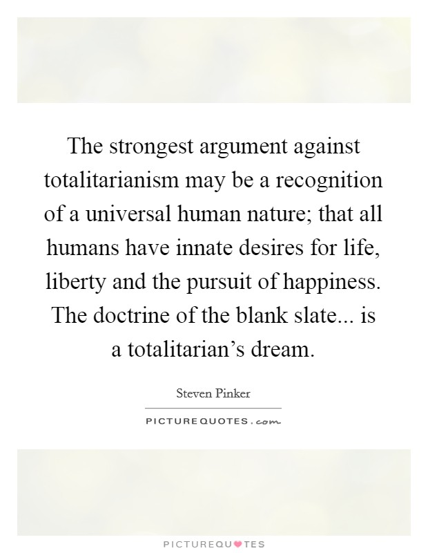 The strongest argument against totalitarianism may be a recognition of a universal human nature; that all humans have innate desires for life, liberty and the pursuit of happiness. The doctrine of the blank slate... is a totalitarian's dream Picture Quote #1