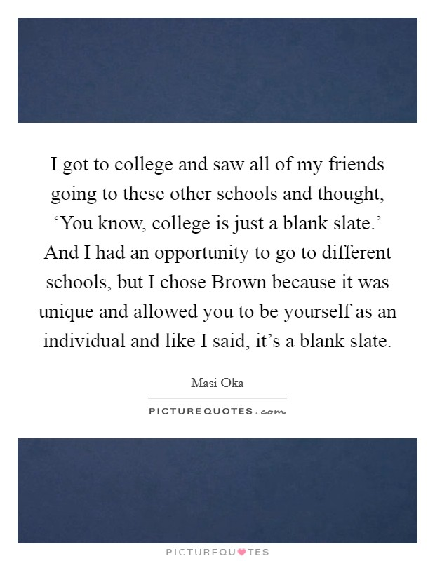 I got to college and saw all of my friends going to these other schools and thought, 'You know, college is just a blank slate.' And I had an opportunity to go to different schools, but I chose Brown because it was unique and allowed you to be yourself as an individual and like I said, it's a blank slate Picture Quote #1