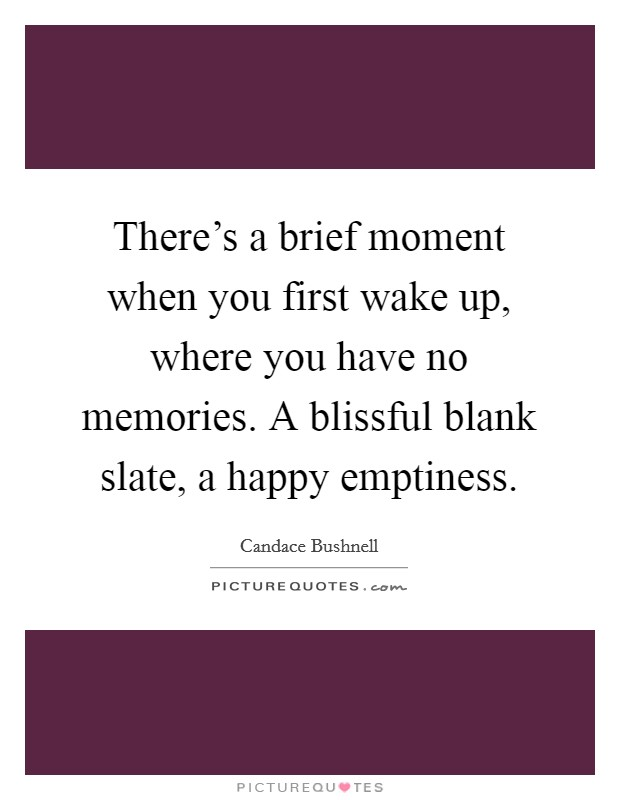 There's a brief moment when you first wake up, where you have no memories. A blissful blank slate, a happy emptiness Picture Quote #1