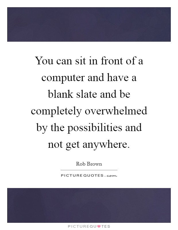 You can sit in front of a computer and have a blank slate and be completely overwhelmed by the possibilities and not get anywhere Picture Quote #1
