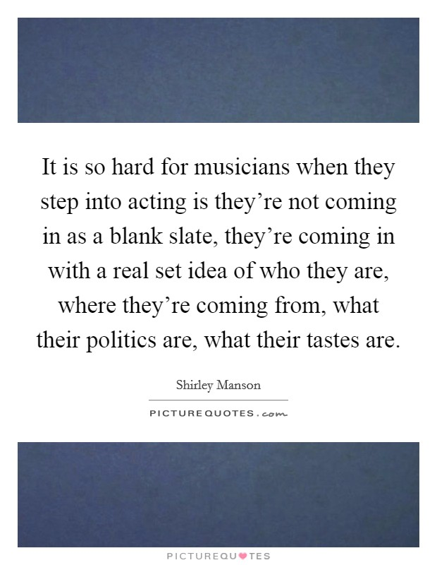 It is so hard for musicians when they step into acting is they're not coming in as a blank slate, they're coming in with a real set idea of who they are, where they're coming from, what their politics are, what their tastes are Picture Quote #1