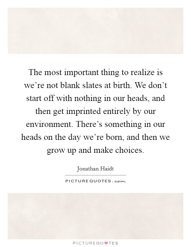 The most important thing to realize is we're not blank slates at birth. We don't start off with nothing in our heads, and then get imprinted entirely by our environment. There's something in our heads on the day we're born, and then we grow up and make choices Picture Quote #1