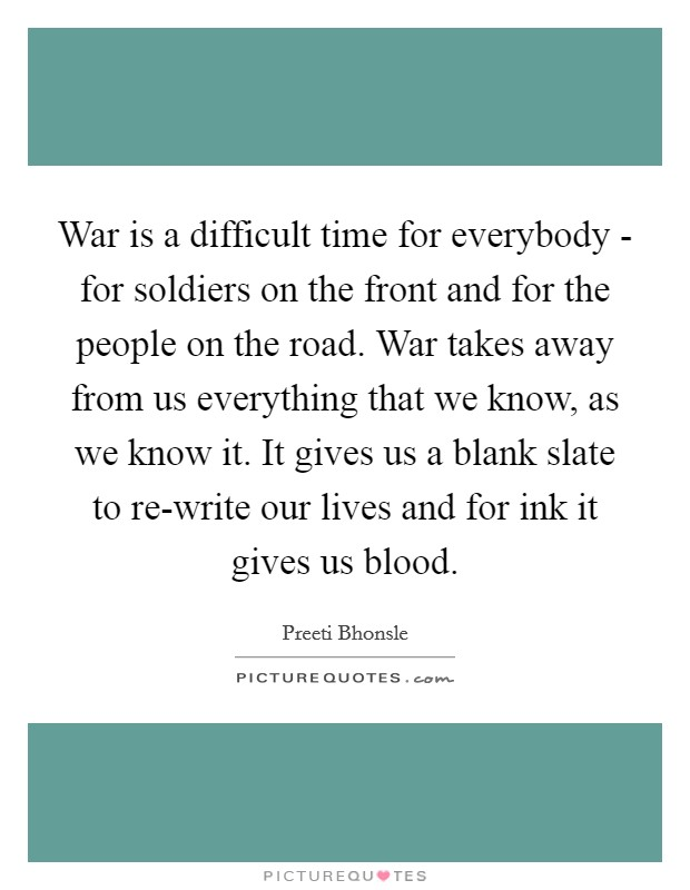 War is a difficult time for everybody - for soldiers on the front and for the people on the road. War takes away from us everything that we know, as we know it. It gives us a blank slate to re-write our lives and for ink it gives us blood Picture Quote #1