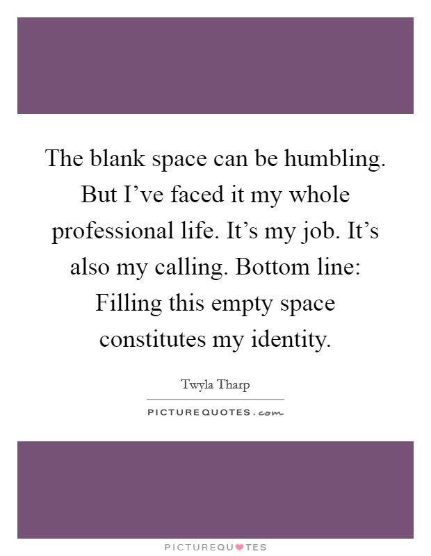 The blank space can be humbling. But I've faced it my whole professional life. It's my job. It's also my calling. Bottom line: Filling this empty space constitutes my identity Picture Quote #1