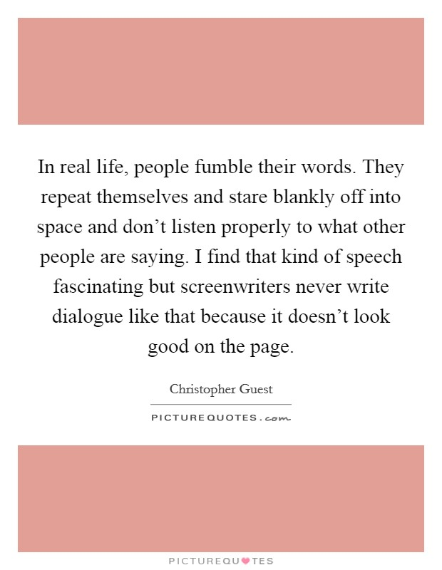 In real life, people fumble their words. They repeat themselves and stare blankly off into space and don't listen properly to what other people are saying. I find that kind of speech fascinating but screenwriters never write dialogue like that because it doesn't look good on the page. Picture Quote #1
