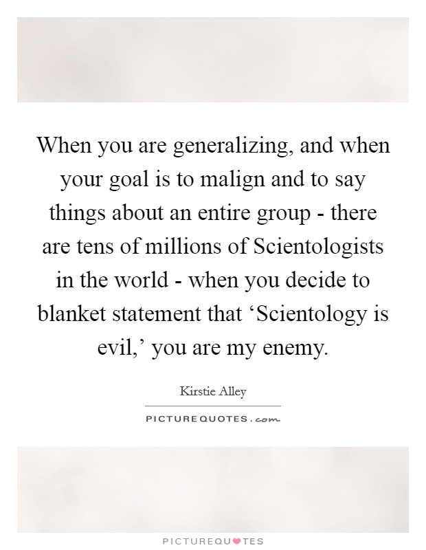 When you are generalizing, and when your goal is to malign and to say things about an entire group - there are tens of millions of Scientologists in the world - when you decide to blanket statement that 'Scientology is evil,' you are my enemy Picture Quote #1