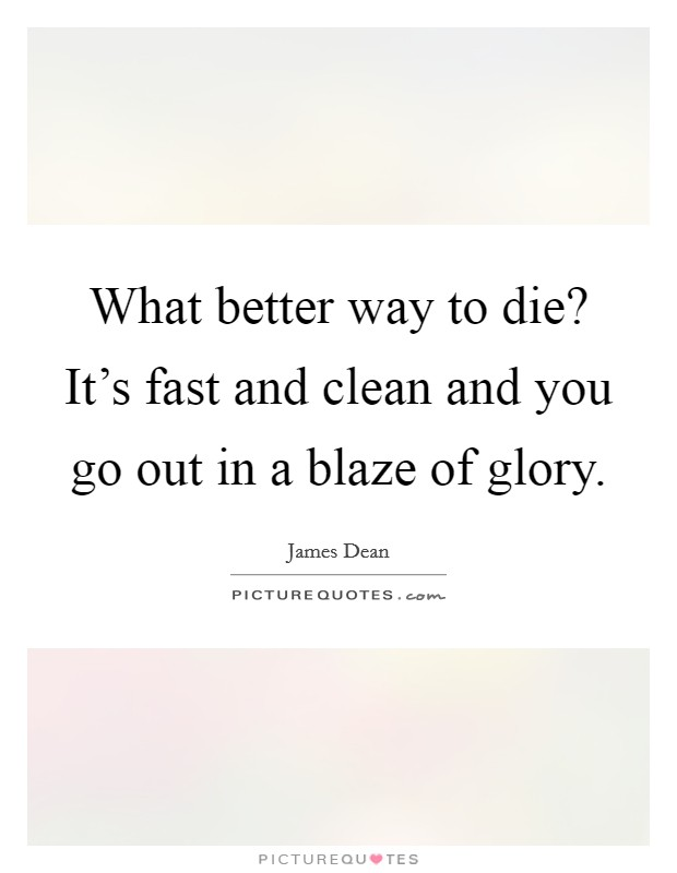 What better way to die? It's fast and clean and you go out in a blaze of glory Picture Quote #1