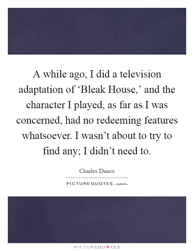 A while ago, I did a television adaptation of 'Bleak House,' and the character I played, as far as I was concerned, had no redeeming features whatsoever. I wasn't about to try to find any; I didn't need to Picture Quote #1
