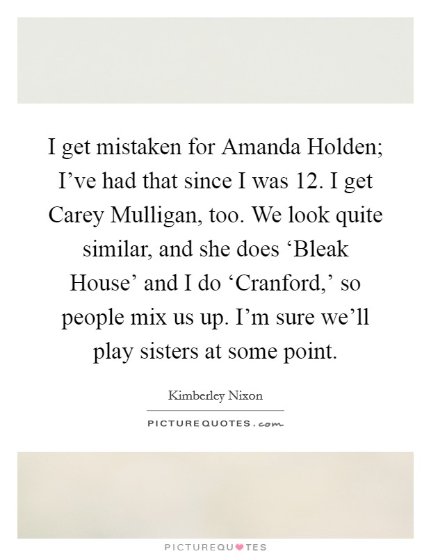 I get mistaken for Amanda Holden; I've had that since I was 12. I get Carey Mulligan, too. We look quite similar, and she does 'Bleak House' and I do 'Cranford,' so people mix us up. I'm sure we'll play sisters at some point Picture Quote #1