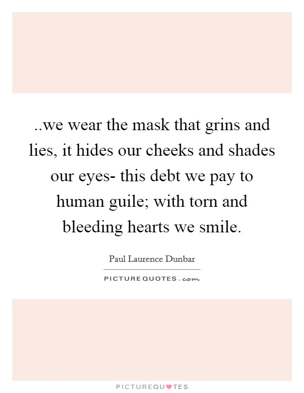 ..we wear the mask that grins and lies, it hides our cheeks and shades our eyes- this debt we pay to human guile; with torn and bleeding hearts we smile Picture Quote #1